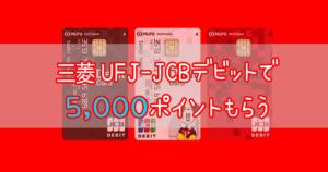 三菱UFJ-JCBデビットで5000ポイント貰う