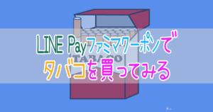 LINE Payファミマートクーポンでタバコを買ってみる
